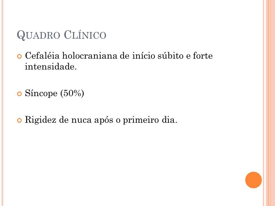 Q UADRO C LÍNICO Cefaléia holocraniana de início súbito e forte intensidade. Síncope (50%) Rigidez de nuca após o primeiro dia.