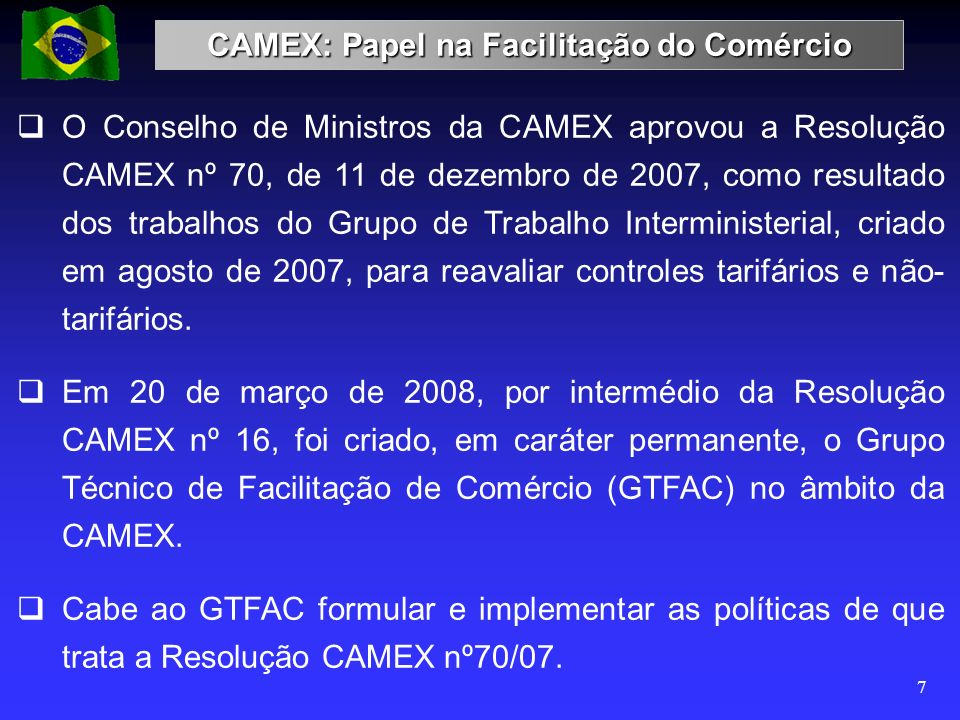 CAMEX: Papel na Facilitação do Comércio 7 O Conselho de Ministros da CAMEX aprovou a Resolução CAMEX nº 70, de 11 de dezembro de 2007, como resultado