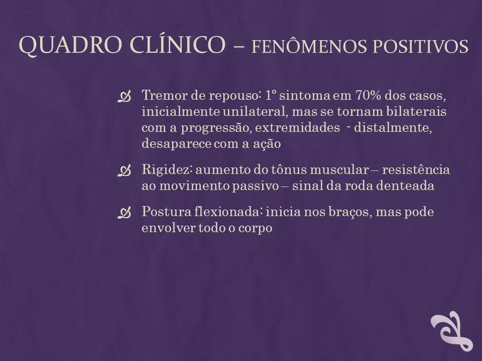 QUADRO CLÍNICO – FENÔMENOS POSITIVOS Tremor de repouso: 1º sintoma em 70% dos casos, inicialmente unilateral, mas se tornam bilaterais com a progressã
