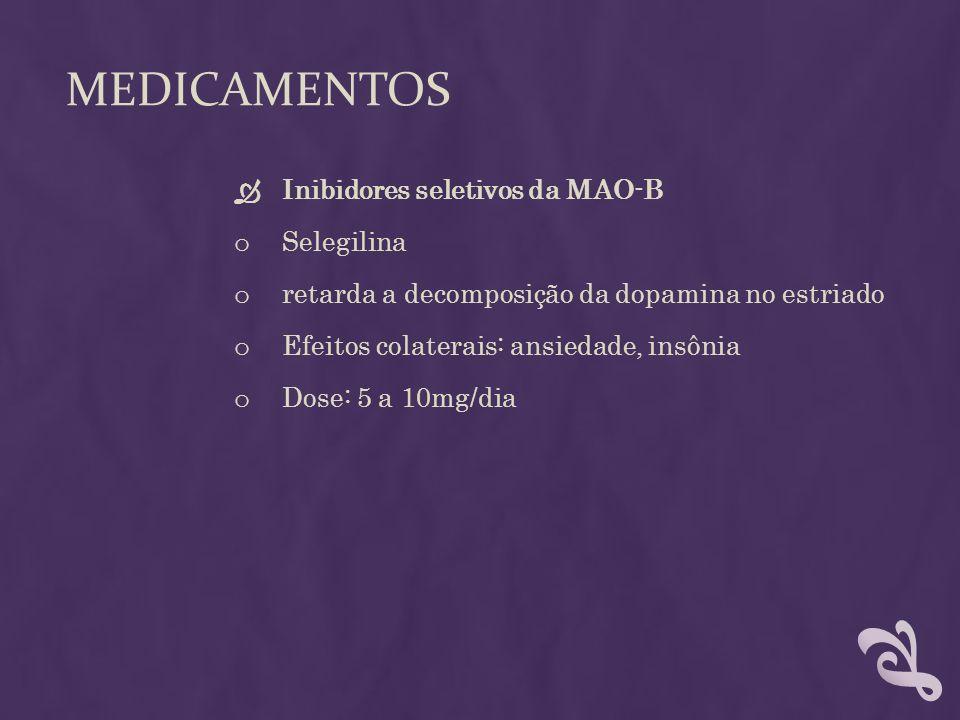 MEDICAMENTOS Inibidores seletivos da MAO-B o Selegilina o retarda a decomposição da dopamina no estriado o Efeitos colaterais: ansiedade, insônia o Do