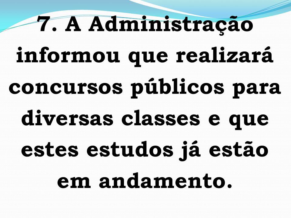 7. A Administração informou que realizará concursos públicos para diversas classes e que estes estudos já estão em andamento.