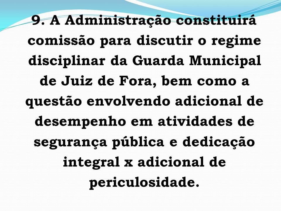9. A Administração constituirá comissão para discutir o regime disciplinar da Guarda Municipal de Juiz de Fora, bem como a questão envolvendo adiciona