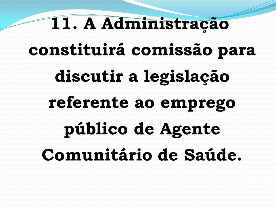 11. A Administração constituirá comissão para discutir a legislação referente ao emprego público de Agente Comunitário de Saúde.