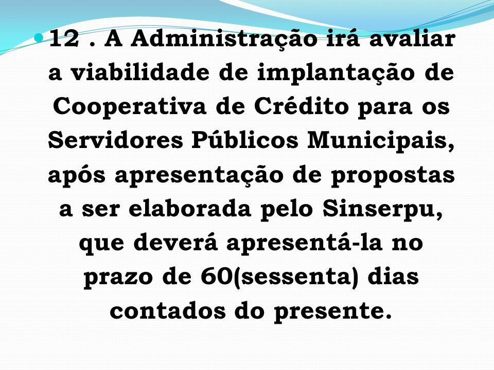 12. A Administração irá avaliar a viabilidade de implantação de Cooperativa de Crédito para os Servidores Públicos Municipais, após apresentação de pr