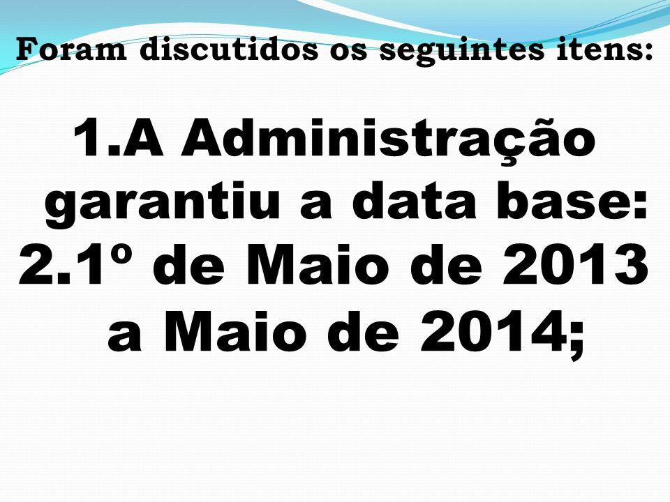 Foram discutidos os seguintes itens: 1.A Administração garantiu a data base: 2.1º de Maio de 2013 a Maio de 2014;