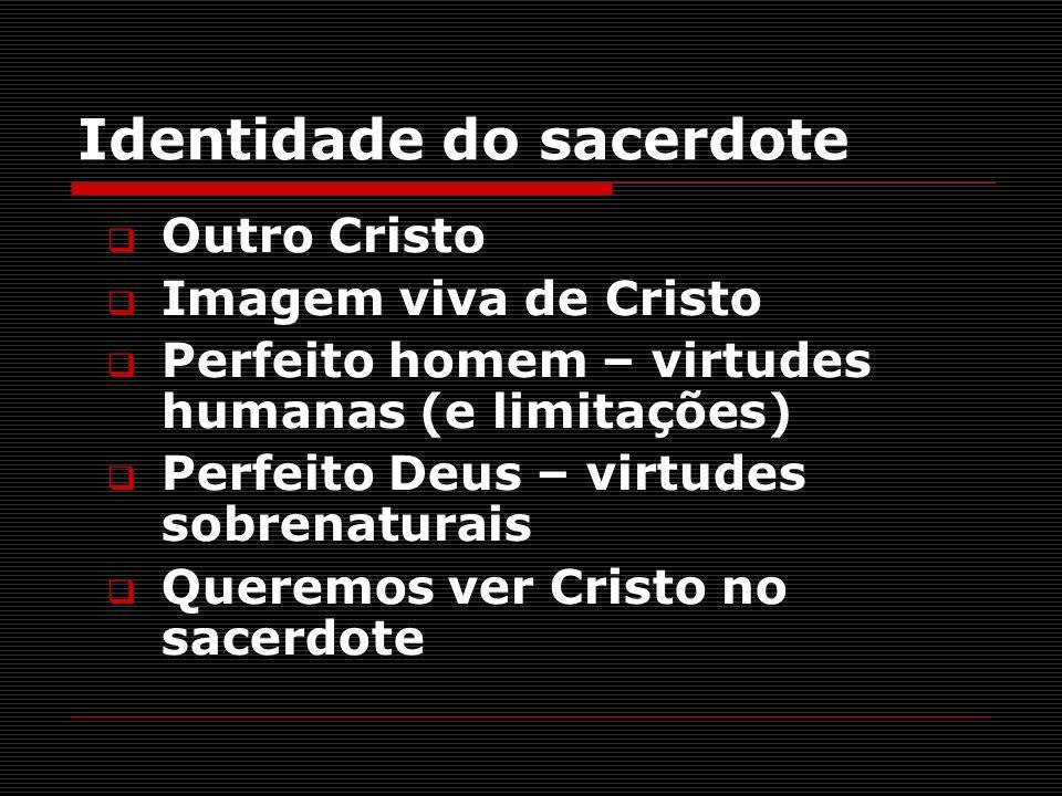 Identidade do sacerdote Outro Cristo Imagem viva de Cristo Perfeito homem – virtudes humanas (e limitações) Perfeito Deus – virtudes sobrenaturais Que