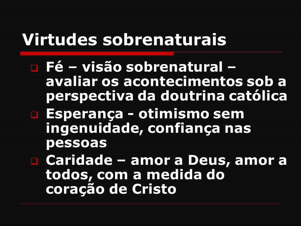 Virtudes sobrenaturais Fé – visão sobrenatural – avaliar os acontecimentos sob a perspectiva da doutrina católica Esperança - otimismo sem ingenuidade