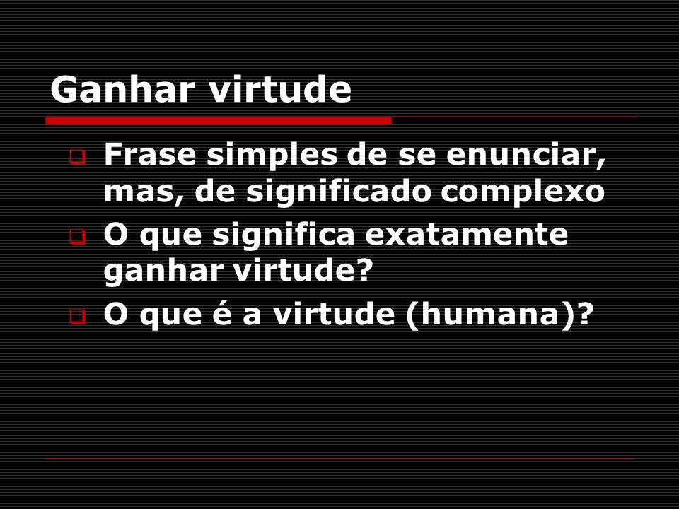 Ganhar virtude Frase simples de se enunciar, mas, de significado complexo O que significa exatamente ganhar virtude? O que é a virtude (humana)?