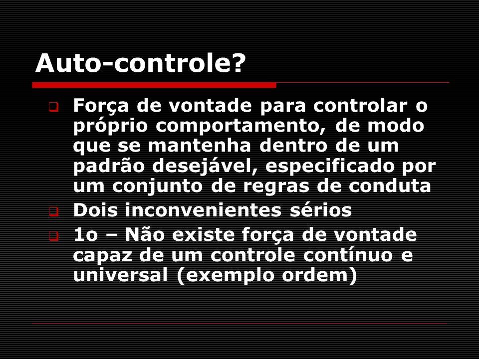 Auto-controle? Força de vontade para controlar o próprio comportamento, de modo que se mantenha dentro de um padrão desejável, especificado por um con