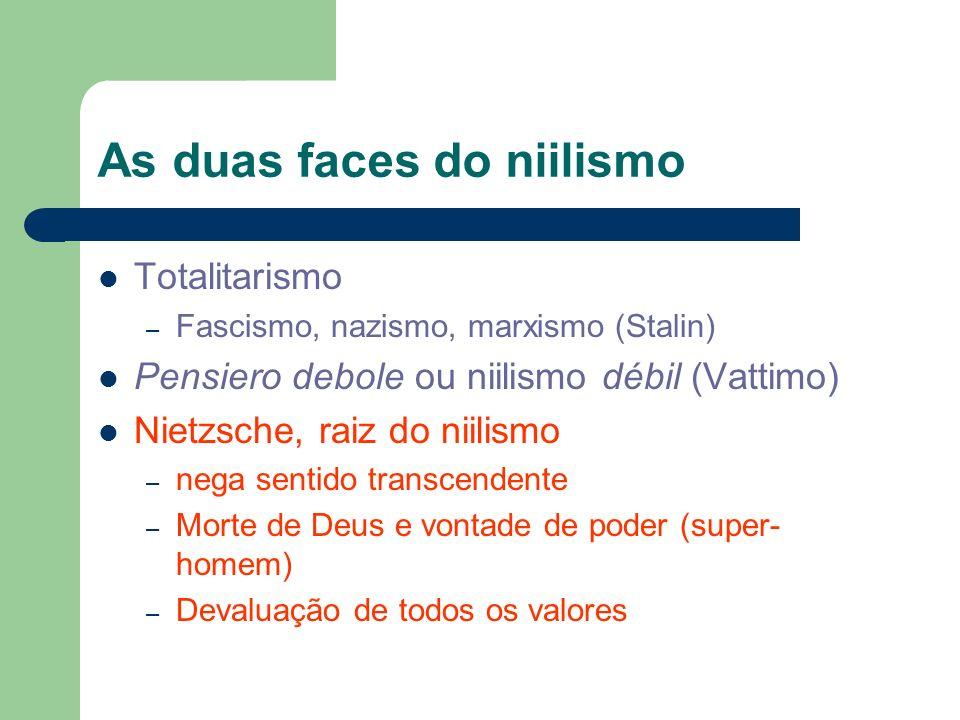 As duas faces do niilismo Totalitarismo – Fascismo, nazismo, marxismo (Stalin) Pensiero debole ou niilismo débil (Vattimo) Nietzsche, raiz do niilismo