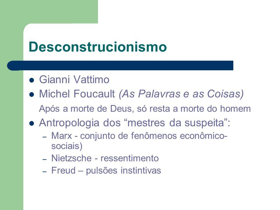 Desconstrucionismo Gianni Vattimo Michel Foucault (As Palavras e as Coisas) Após a morte de Deus, só resta a morte do homem Antropologia dos mestres d