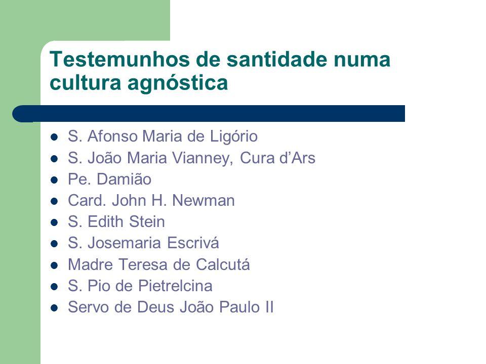 Testemunhos de santidade numa cultura agnóstica S. Afonso Maria de Ligório S. João Maria Vianney, Cura dArs Pe. Damião Card. John H. Newman S. Edith S