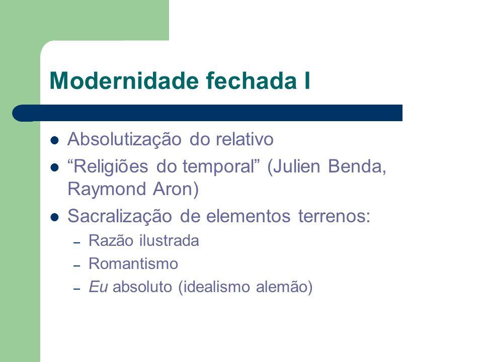 Modernidade fechada I Absolutização do relativo Religiões do temporal (Julien Benda, Raymond Aron) Sacralização de elementos terrenos: – Razão ilustra