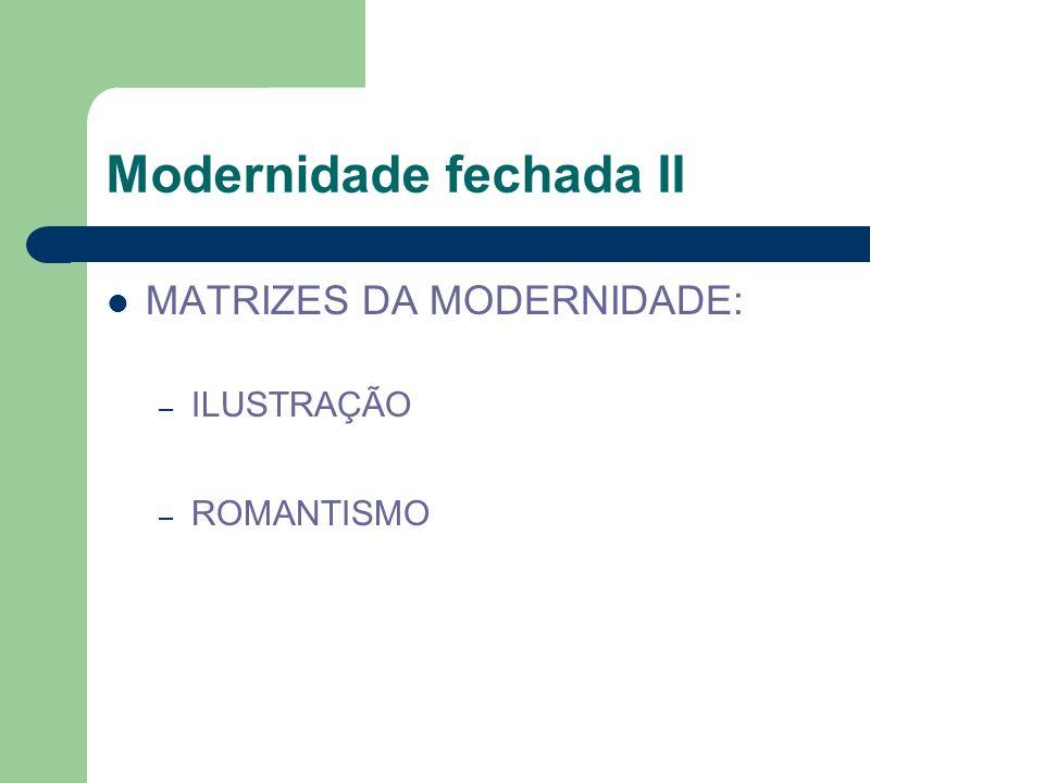 Modernidade fechada II MATRIZES DA MODERNIDADE: – ILUSTRAÇÃO – ROMANTISMO