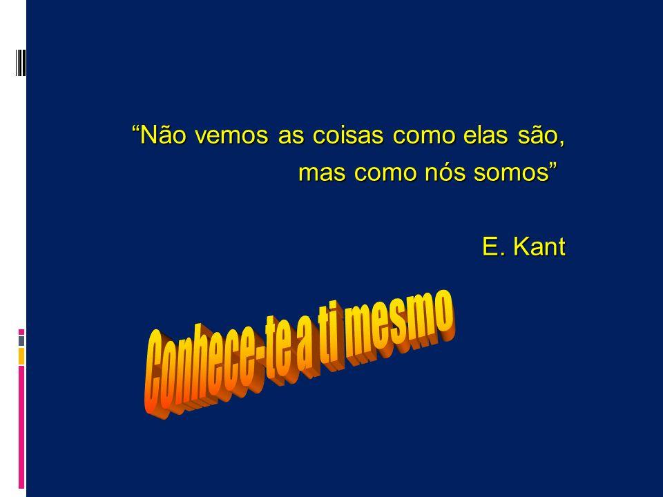 Não vemos as coisas como elas são, mas como nós somos E. Kant