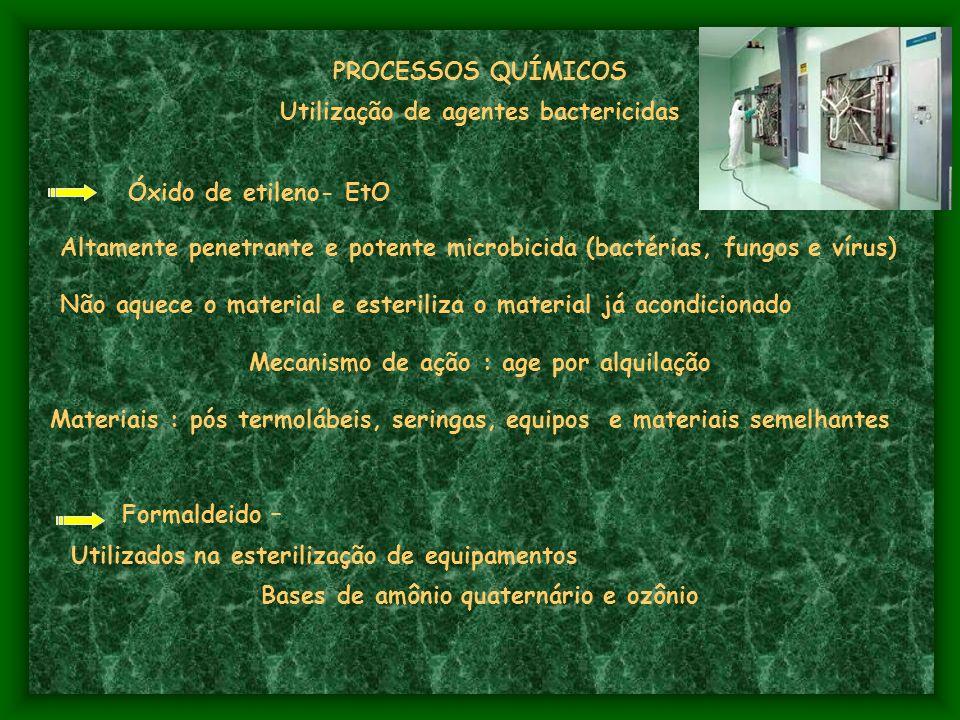 PROCESSOS QUÍMICOS Utilização de agentes bactericidas Óxido de etileno- EtO Altamente penetrante e potente microbicida (bactérias, fungos e vírus) Não aquece o material e esteriliza o material já acondicionado Mecanismo de ação : age por alquilação Materiais : pós termolábeis, seringas, equipos e materiais semelhantes Formaldeido – Utilizados na esterilização de equipamentos Bases de amônio quaternário e ozônio