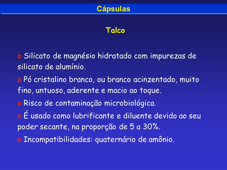 Cápsulas Talco o Silicato de magnésio hidratado com impurezas de silicato de alumínio. o Pó cristalino branco, ou branco acinzentado, muito fino, untu