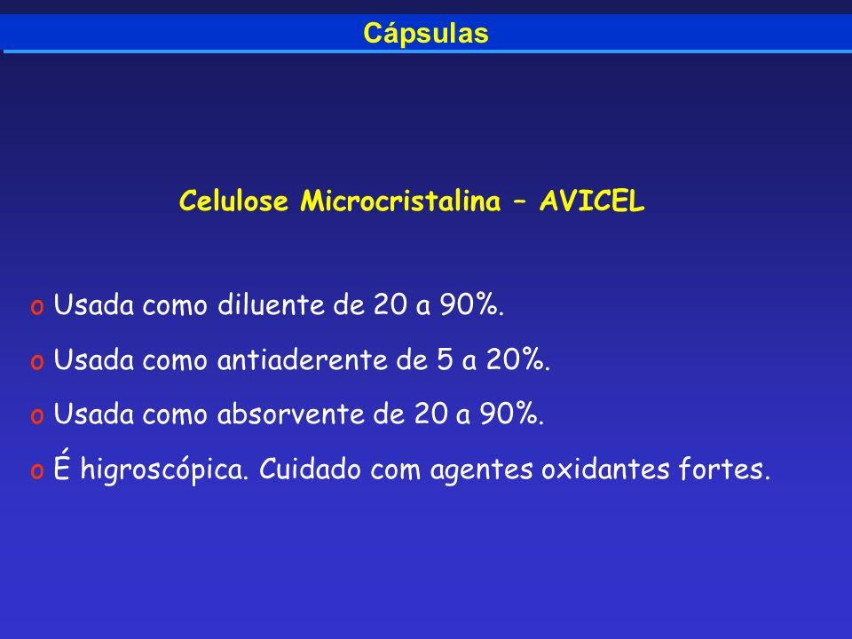 Cápsulas Celulose Microcristalina – AVICEL o Usada como diluente de 20 a 90%. o Usada como antiaderente de 5 a 20%. o Usada como absorvente de 20 a 90