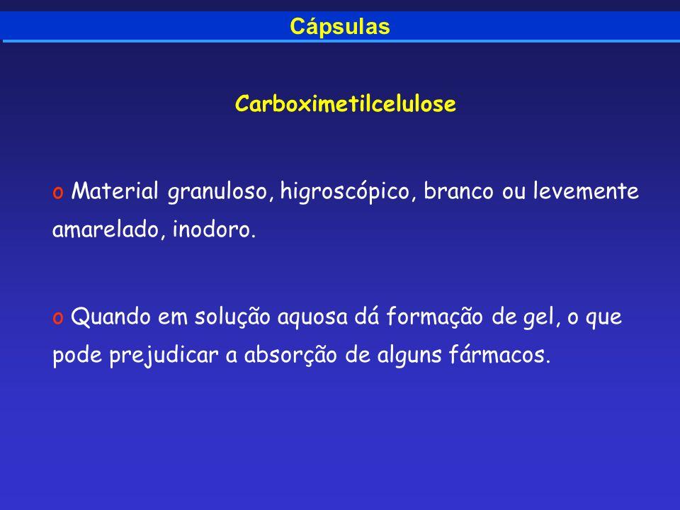 Cápsulas Carboximetilcelulose o Material granuloso, higroscópico, branco ou levemente amarelado, inodoro. o Quando em solução aquosa dá formação de ge