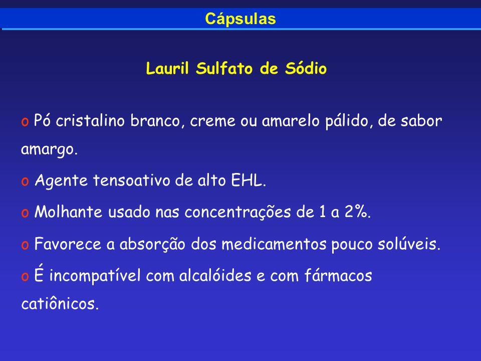 Cápsulas Lauril Sulfato de Sódio o Pó cristalino branco, creme ou amarelo pálido, de sabor amargo. o Agente tensoativo de alto EHL. o Molhante usado n