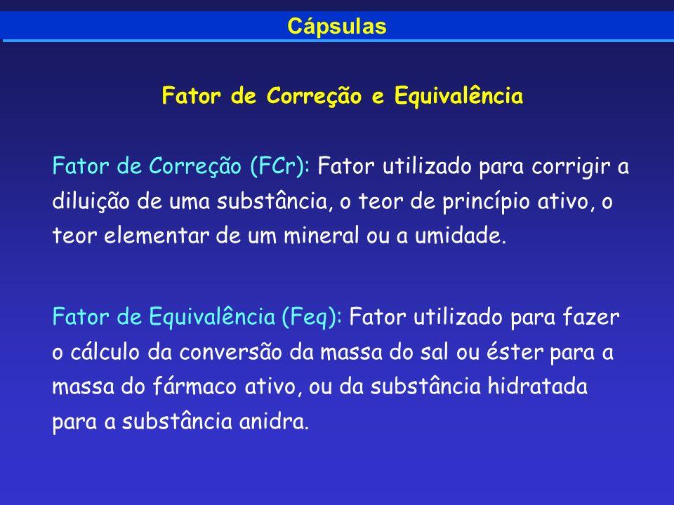 Cápsulas Fator de Correção e Equivalência Fator de Correção (FCr): Fator utilizado para corrigir a diluição de uma substância, o teor de princípio ati