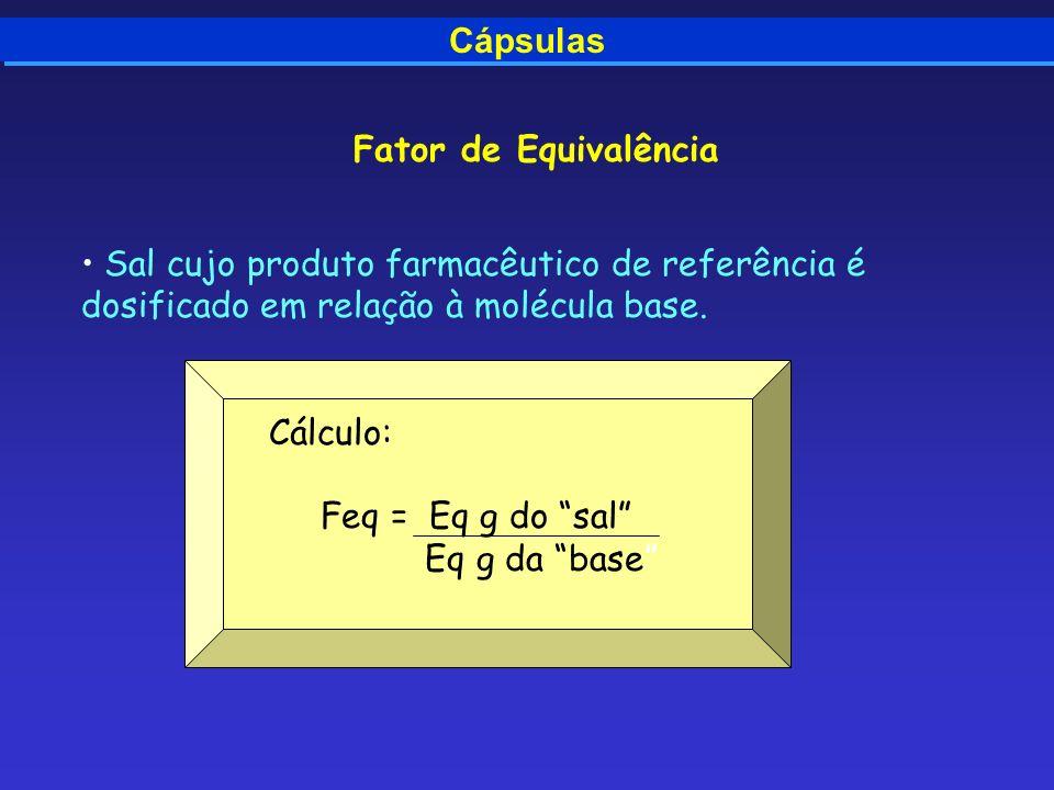 Cápsulas Fator de Equivalência Sal cujo produto farmacêutico de referência é dosificado em relação à molécula base. Cálculo: Feq = Eq g do sal Eq g da