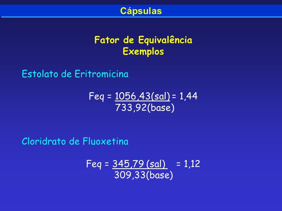 Cápsulas Fator de Equivalência Exemplos Estolato de Eritromicina Feq = 1056,43(sal) = 1,44 733,92(base) Cloridrato de Fluoxetina Feq = 345,79 (sal) =