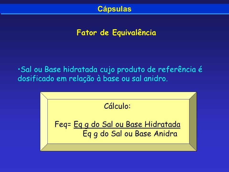 Cápsulas Fator de Equivalência Sal ou Base hidratada cujo produto de referência é dosificado em relação à base ou sal anidro. Cálculo: Feq= Eq g do Sa