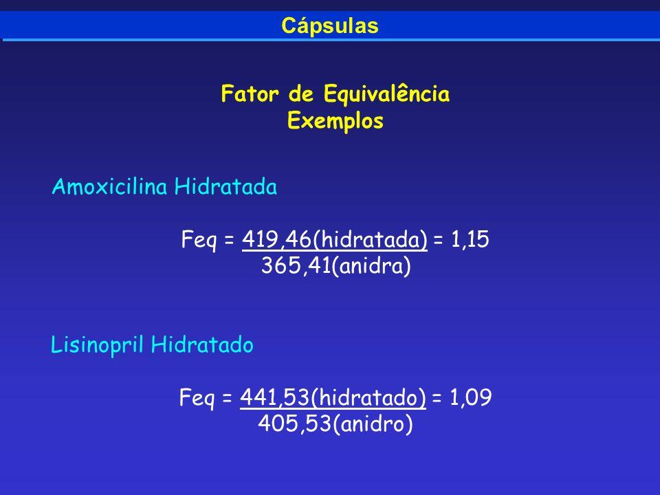 Cápsulas Fator de Equivalência Exemplos Amoxicilina Hidratada Feq = 419,46(hidratada) = 1,15 365,41(anidra) Lisinopril Hidratado Feq = 441,53(hidratad