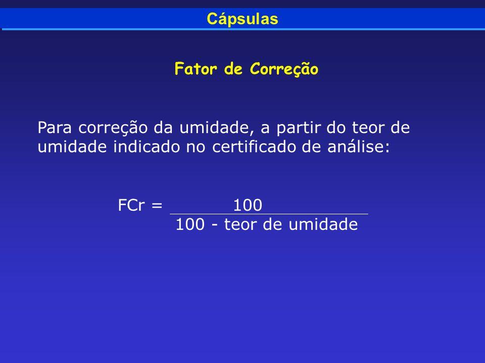 Cápsulas Fator de Correção Para correção da umidade, a partir do teor de umidade indicado no certificado de análise: FCr = 100 100 - teor de umidade