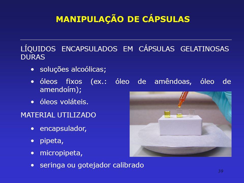 39 MANIPULAÇÃO DE CÁPSULAS LÍQUIDOS ENCAPSULADOS EM CÁPSULAS GELATINOSAS DURAS soluções alcoólicas; óleos fixos (ex.: óleo de amêndoas, óleo de amendo
