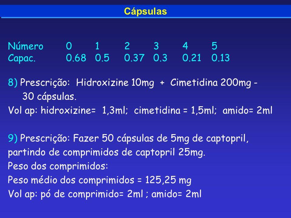 Cápsulas Número012345 Capac. 0.680.50.370.30.210.13 8) Prescrição: Hidroxizine 10mg + Cimetidina 200mg - 30 cápsulas. Vol ap: hidroxizine= 1,3ml; cime