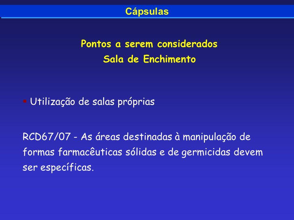 Cápsulas Pontos a serem considerados Sala de Enchimento Utilização de salas próprias RCD67/07 - As áreas destinadas à manipulação de formas farmacêuti