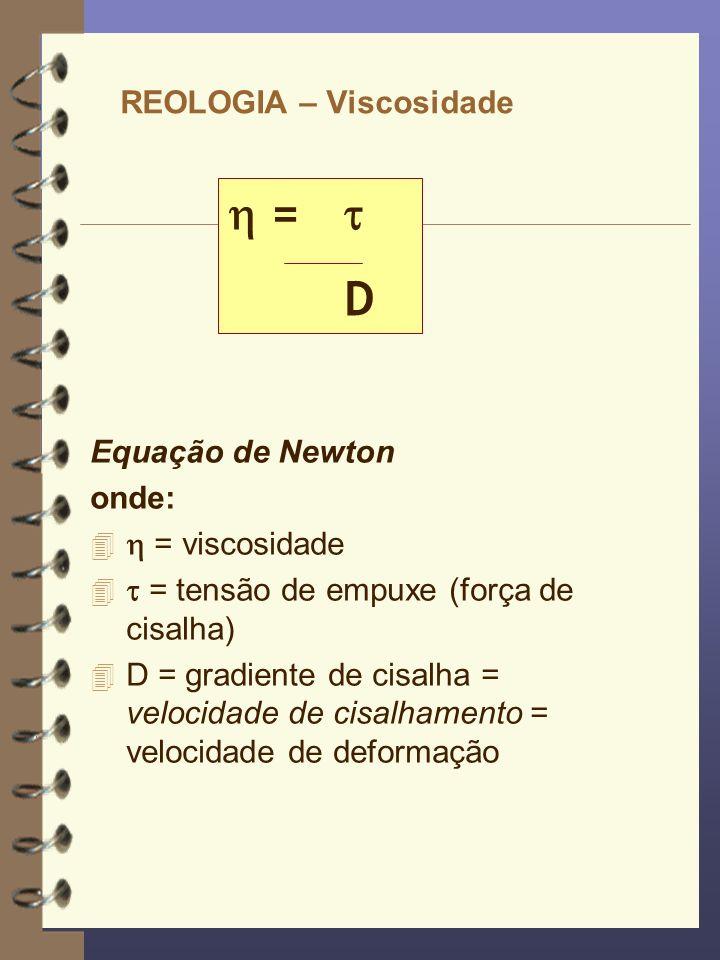 REOLOGIA – Viscosidade Equação de Newton onde: 4 = viscosidade 4 = tensão de empuxe (força de cisalha) 4 D = gradiente de cisalha = velocidade de cisa