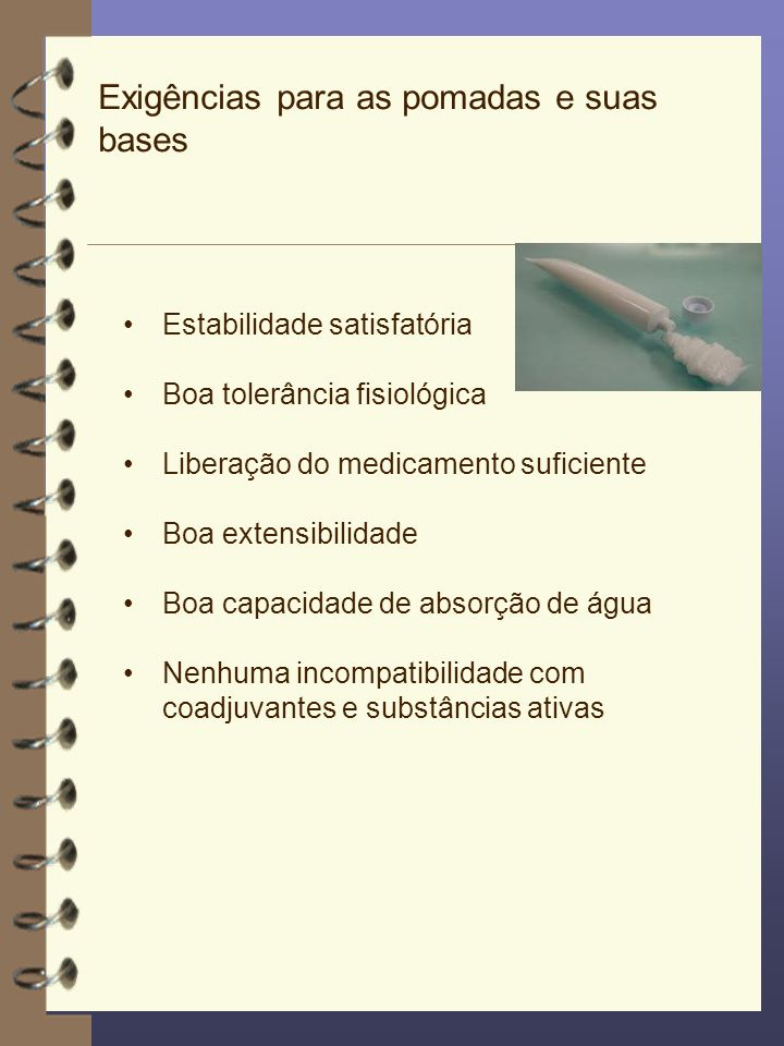 Exigências para as pomadas e suas bases Estabilidade satisfatória Boa tolerância fisiológica Liberação do medicamento suficiente Boa extensibilidade B