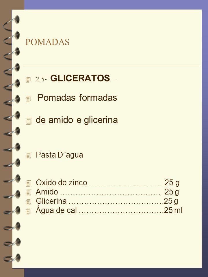 POMADAS 2.5- GLICERATOS – Pomadas formadas 4 de amido e glicerina 4 Pasta Dagua 4 Óxido de zinco ……………………….. 25 g 4 Amido ………………………………… 25 g 4 Gliceri