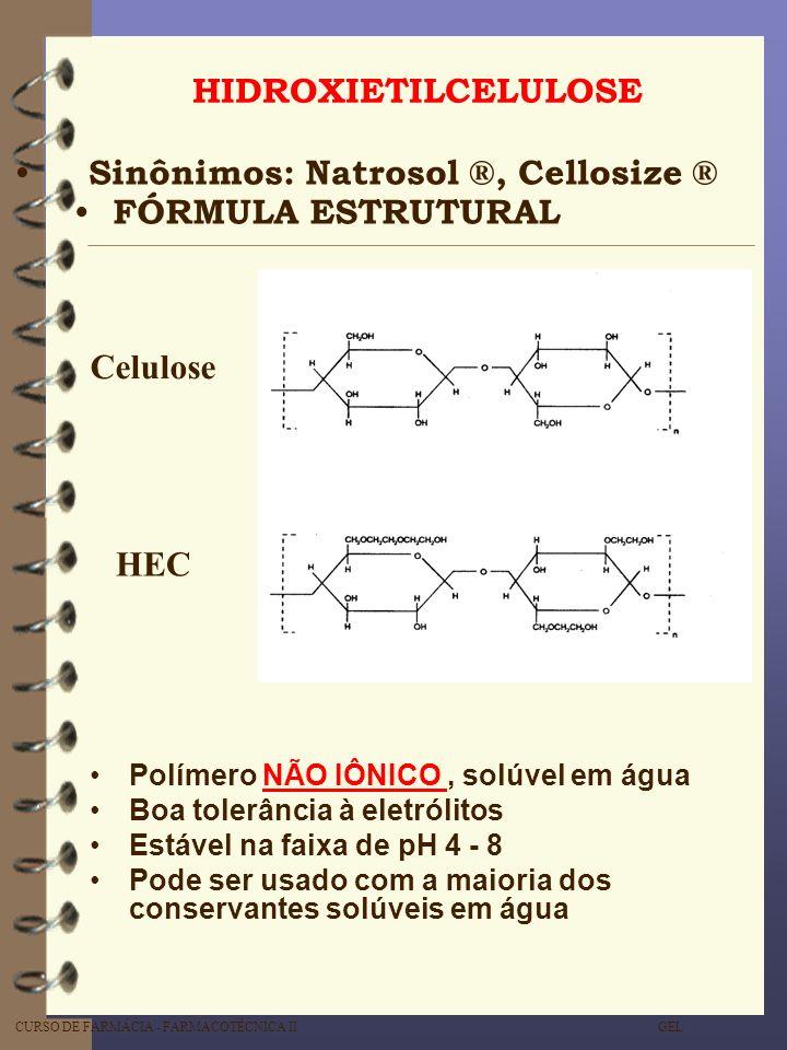 CURSO DE FARMÁCIA - FARMACOTÉCNICA II GEL HIDROXIETILCELULOSE Sinônimos: Natrosol ®, Cellosize ® FÓRMULA ESTRUTURAL Polímero NÃO IÔNICO, solúvel em ág