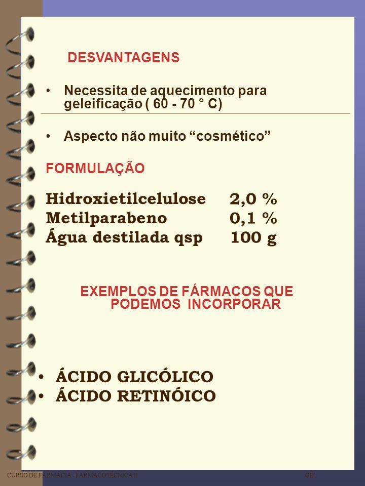 CURSO DE FARMÁCIA - FARMACOTÉCNICA II GEL DESVANTAGENS Necessita de aquecimento para geleificação ( 60 - 70 ° C) Aspecto não muito cosmético Hidroxiet