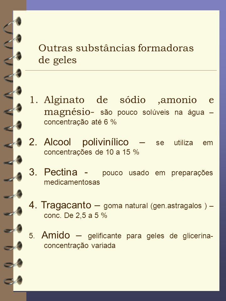 Outras substâncias formadoras de geles 1.Alginato de sódio,amonio e magnésio- são pouco solúveis na água – concentração até 6 % 2.Alcool polivinílico