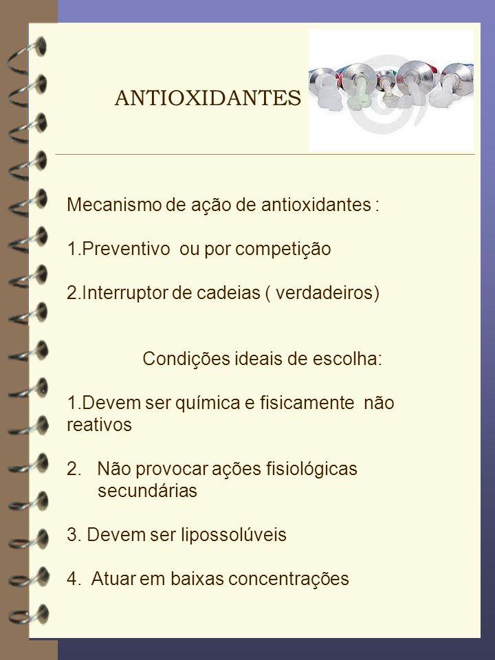Mecanismo de ação de antioxidantes : 1.Preventivo ou por competição 2.Interruptor de cadeias ( verdadeiros) Condições ideais de escolha: 1.Devem ser q