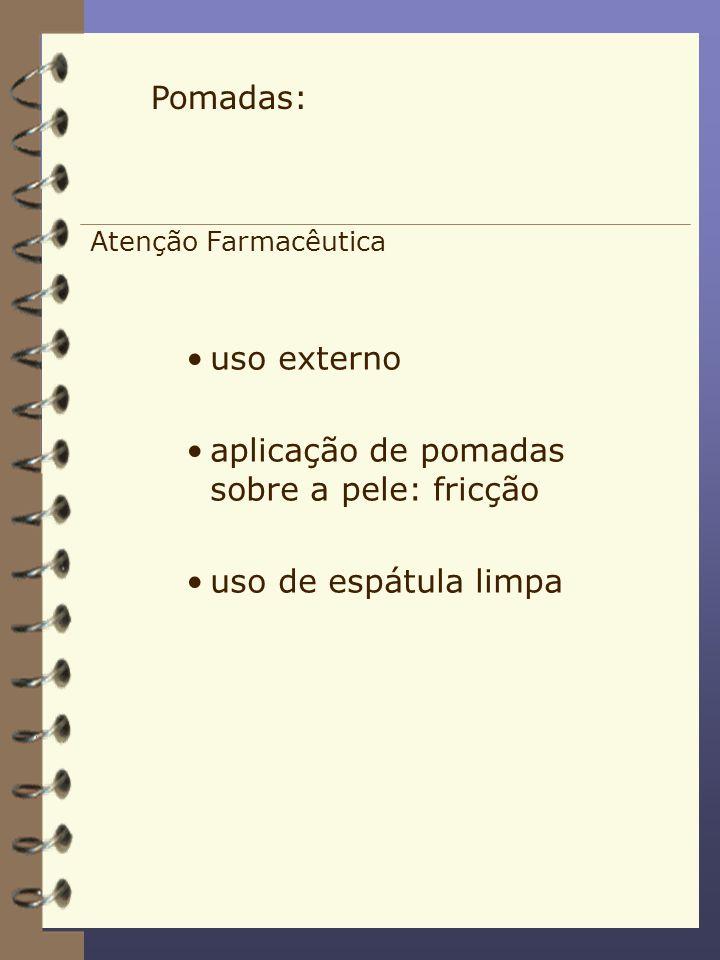 Atenção Farmacêutica uso externo aplicação de pomadas sobre a pele: fricção uso de espátula limpa Pomadas: