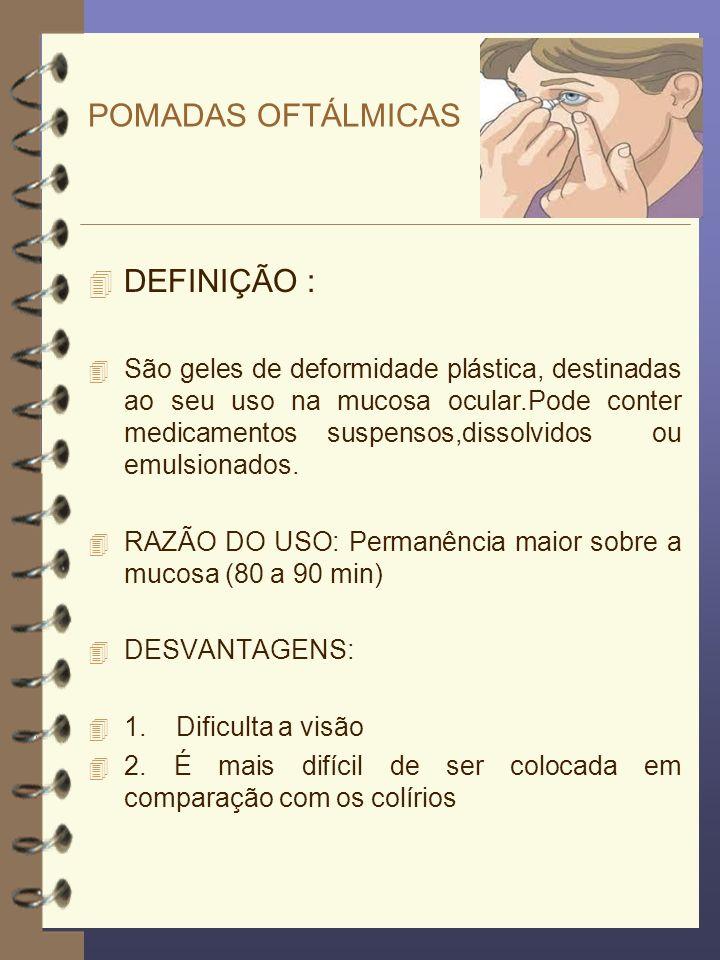 POMADAS OFTÁLMICAS 4 DEFINIÇÃO : 4 São geles de deformidade plástica, destinadas ao seu uso na mucosa ocular.Pode conter medicamentos suspensos,dissol