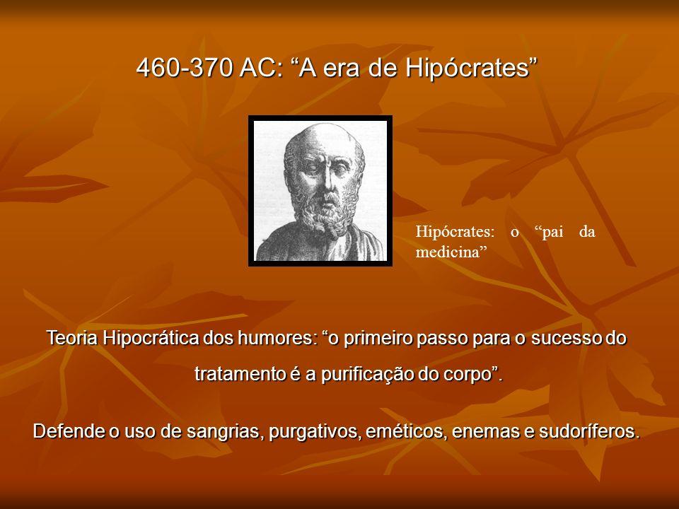 460-370 AC: A era de Hipócrates Teoria Hipocrática dos humores: o primeiro passo para o sucesso do tratamento é a purificação do corpo. Defende o uso