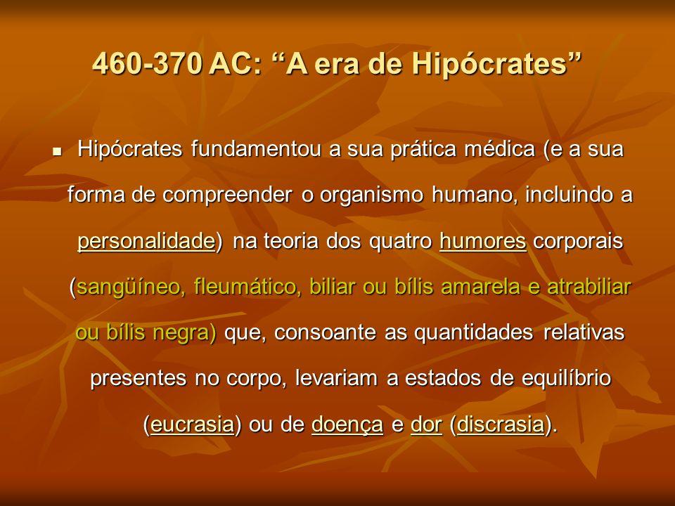 460-370 AC: A era de Hipócrates Hipócrates fundamentou a sua prática médica (e a sua forma de compreender o organismo humano, incluindo a personalidad