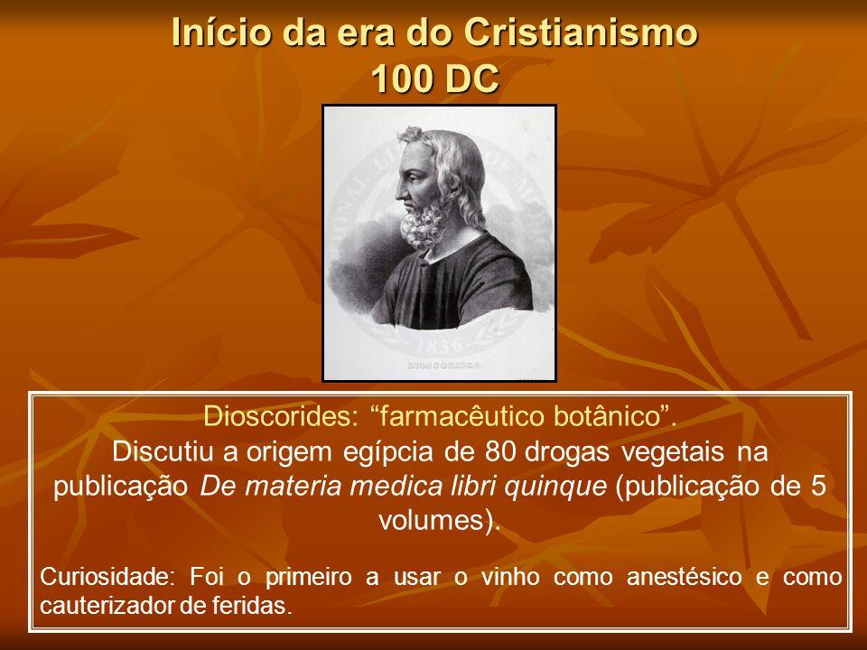 Início da era do Cristianismo 100 DC Dioscorides: farmacêutico botânico. Discutiu a origem egípcia de 80 drogas vegetais na publicação De materia medi