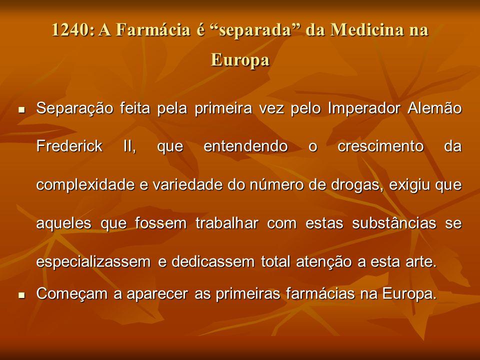 1240: A Farmácia é separada da Medicina na Europa Separação feita pela primeira vez pelo Imperador Alemão Frederick II, que entendendo o crescimento d