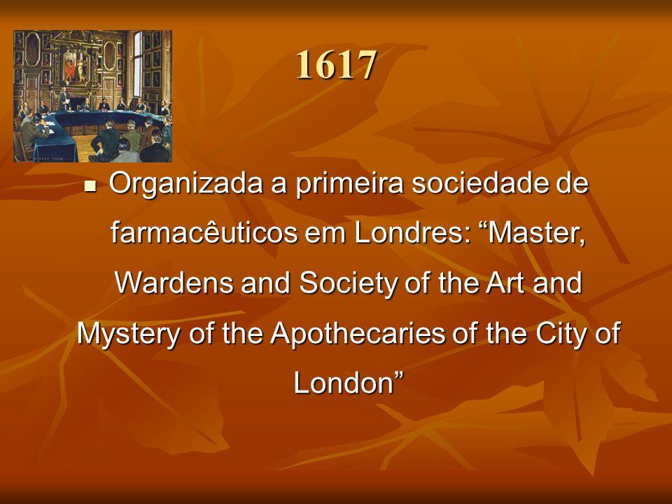 1617 Organizada a primeira sociedade de farmacêuticos em Londres: Master, Wardens and Society of the Art and Mystery of the Apothecaries of the City o