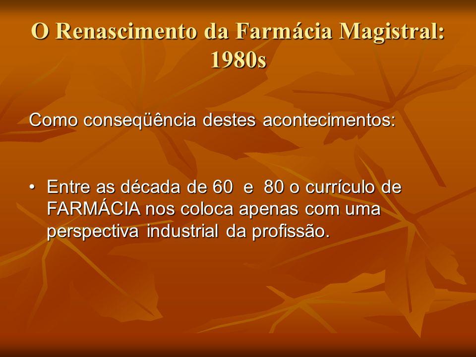 O Renascimento da Farmácia Magistral: 1980s Como conseqüência destes acontecimentos: Entre as década de 60 e 80 o currículo de FARMÁCIA nos coloca ape