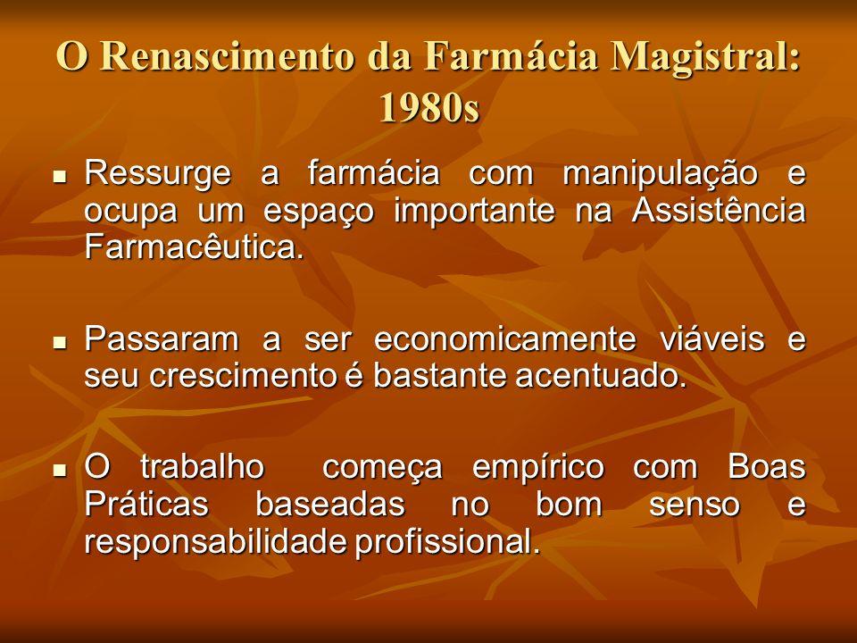 O Renascimento da Farmácia Magistral: 1980s Ressurge a farmácia com manipulação e ocupa um espaço importante na Assistência Farmacêutica. Ressurge a f