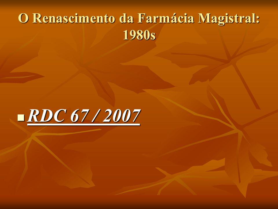 O Renascimento da Farmácia Magistral: 1980s RDC 67 / 2007 RDC 67 / 2007